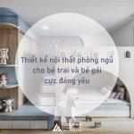 Thiết kế nội thất phòng ngủ cho bé trai và bé gái